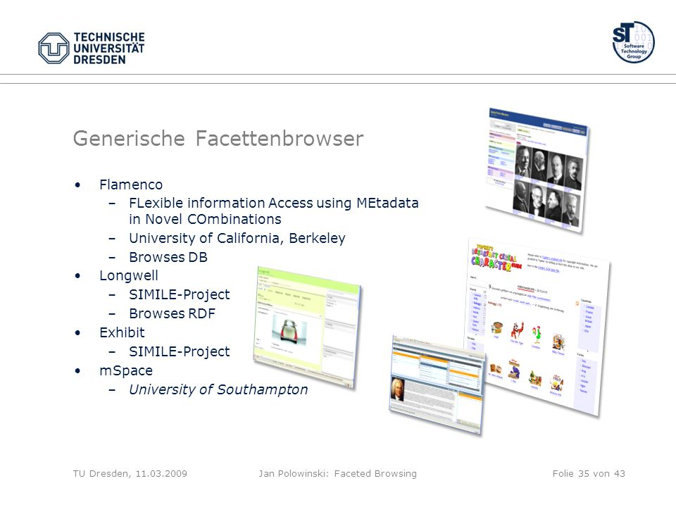 Generische Facettenbrowser Flamenco –FLexible information Access using MEtadata in Novel COmbinations –University of California, Berkeley –Browses DB Longwell –SIMILE-Project –Browses RDF Exhibit –SIMILE-Project mSpace –University of Southampton TU Dresden, Jan Polowinski: Faceted BrowsingFolie 35 von 43