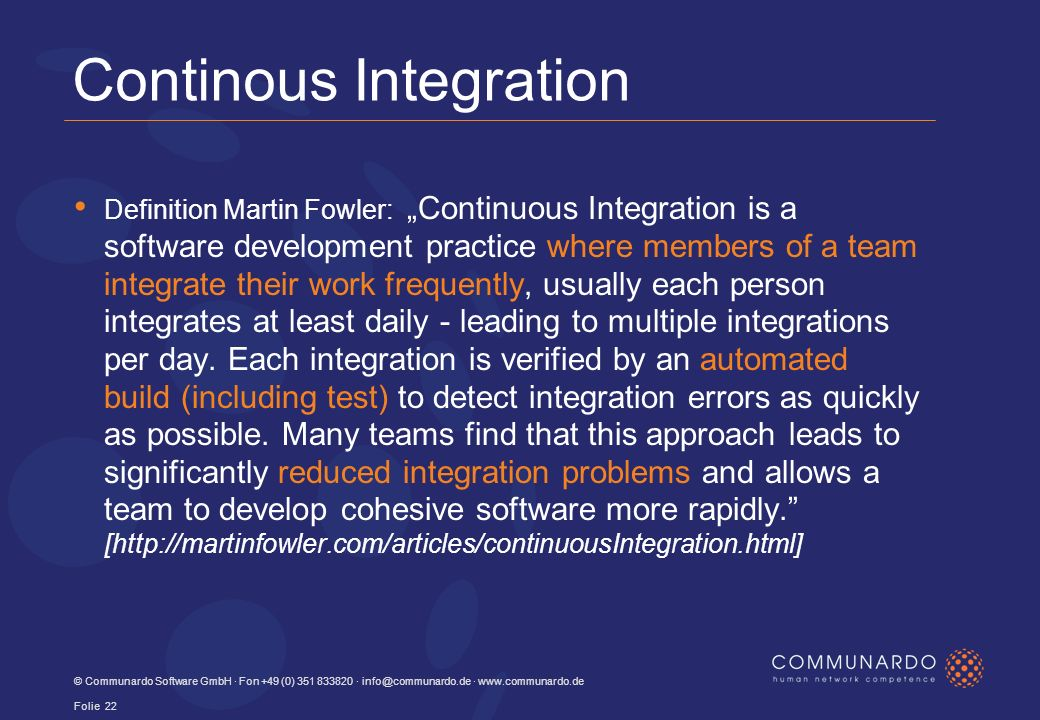 Continous Integration Definition Martin Fowler:Continuous Integration is a software development practice where members of a team integrate their work frequently, usually each person integrates at least daily - leading to multiple integrations per day.