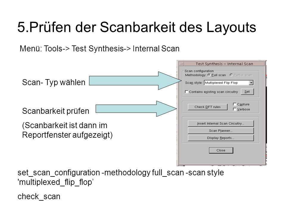 5.Prüfen der Scanbarkeit des Layouts Menü: Tools-> Test Synthesis-> Internal Scan Scan- Typ wählen Scanbarkeit prüfen (Scanbarkeit ist dann im Reportfenster aufgezeigt) set_scan_configuration -methodology full_scan -scan style multiplexed_flip_flop check_scan
