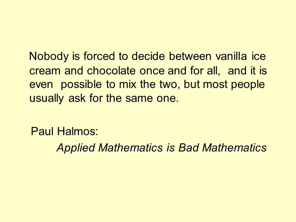 Nobody is forced to decide between vanilla ice cream and chocolate once and for all, and it is even possible to mix the two, but most people usually ask for the same one.