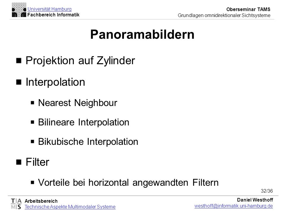 Arbeitsbereich Technische Aspekte Multimodaler Systeme Universität Hamburg Fachbereich Informatik Oberseminar TAMS Grundlagen omnidirektionaler Sichtsysteme Daniel Westhoff 32/36 Panoramabildern Projektion auf Zylinder Interpolation Nearest Neighbour Bilineare Interpolation Bikubische Interpolation Filter Vorteile bei horizontal angewandten Filtern