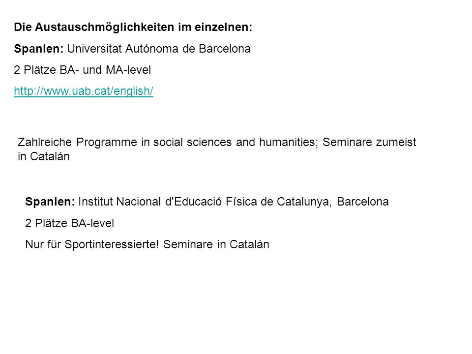 Die Austauschmöglichkeiten im einzelnen: Spanien: Universitat Autónoma de Barcelona 2 Plätze BA- und MA-level   Zahlreiche Programme in social sciences and humanities; Seminare zumeist in Catalán Spanien: Institut Nacional d Educació Física de Catalunya, Barcelona 2 Plätze BA-level Nur für Sportinteressierte.