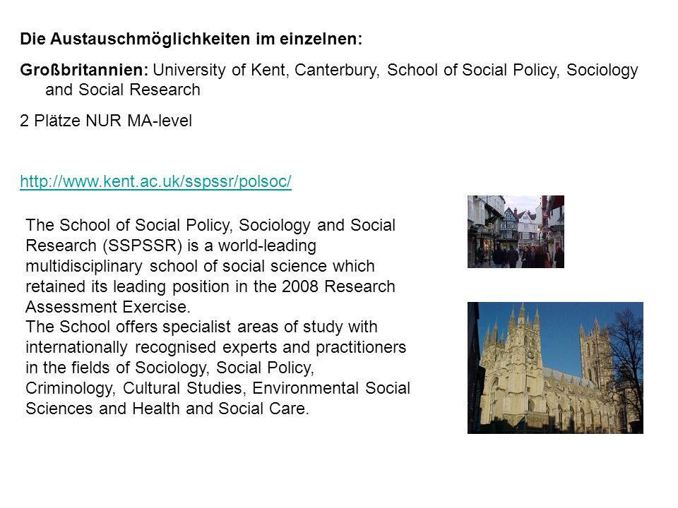 Die Austauschmöglichkeiten im einzelnen: Großbritannien: University of Kent, Canterbury, School of Social Policy, Sociology and Social Research 2 Plätze NUR MA-level   The School of Social Policy, Sociology and Social Research (SSPSSR) is a world-leading multidisciplinary school of social science which retained its leading position in the 2008 Research Assessment Exercise.