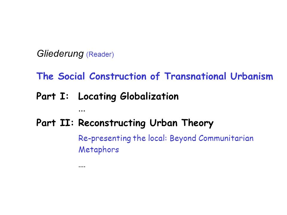 Gliederung (Reader) The Social Construction of Transnational Urbanism Part I: Locating Globalization...