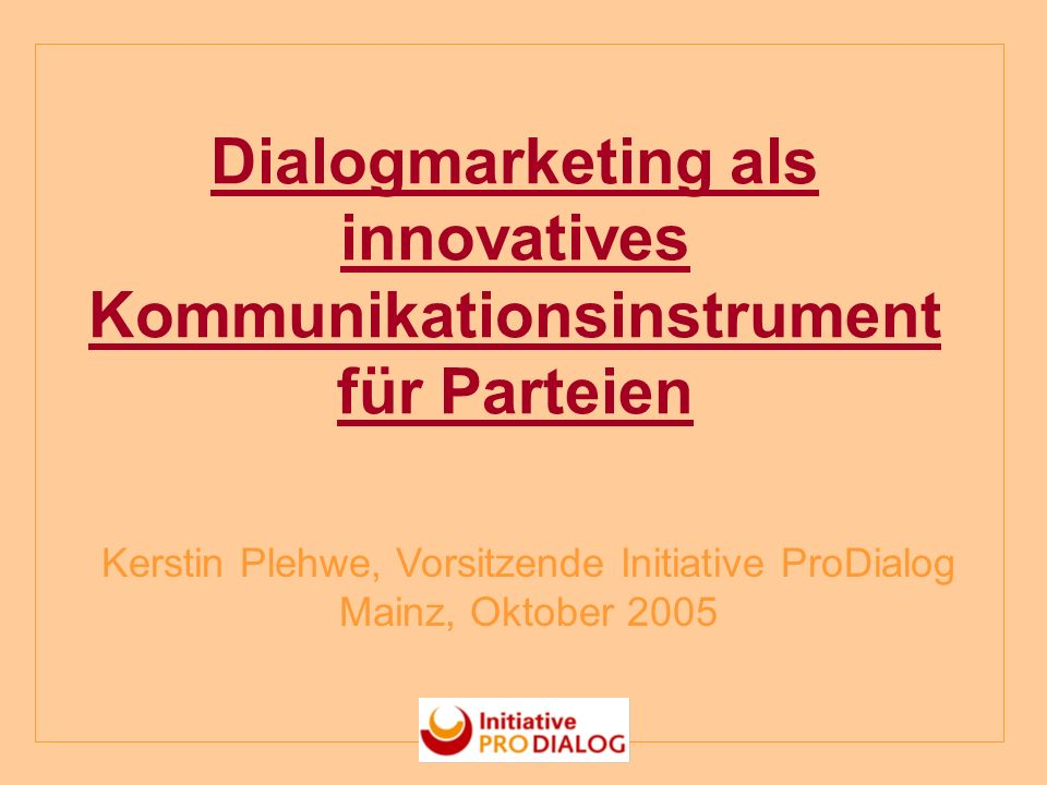 Dialogmarketing als innovatives Kommunikationsinstrument für Parteien Kerstin Plehwe, Vorsitzende Initiative ProDialog Mainz, Oktober 2005