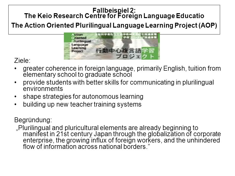 Fallbeispiel 2: The Keio Research Centre for Foreign Language Educatio The Action Oriented Plurilingual Language Learning Project (AOP) Ziele: greater coherence in foreign language, primarily English, tuition from elementary school to graduate school provide students with better skills for communicating in plurilingual environments shape strategies for autonomous learning building up new teacher training systems Begründung: Plurilingual and pluricultural elements are already beginning to manifest in 21st century Japan through the globalization of corporate enterprise, the growing influx of foreign workers, and the unhindered flow of information across national borders.