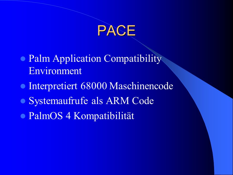 PACE Palm Application Compatibility Environment Interpretiert Maschinencode Systemaufrufe als ARM Code PalmOS 4 Kompatibilität