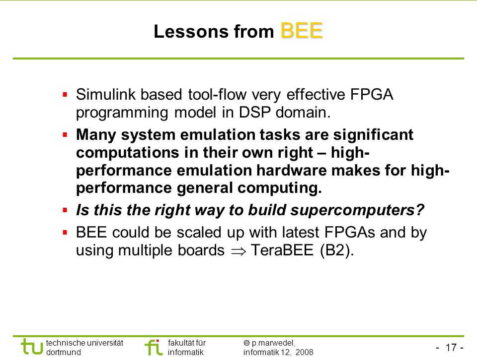 technische universität dortmund fakultät für informatik p.marwedel, informatik 12, 2008 BEE Lessons from BEE Simulink based tool-flow very effective FPGA programming model in DSP domain.