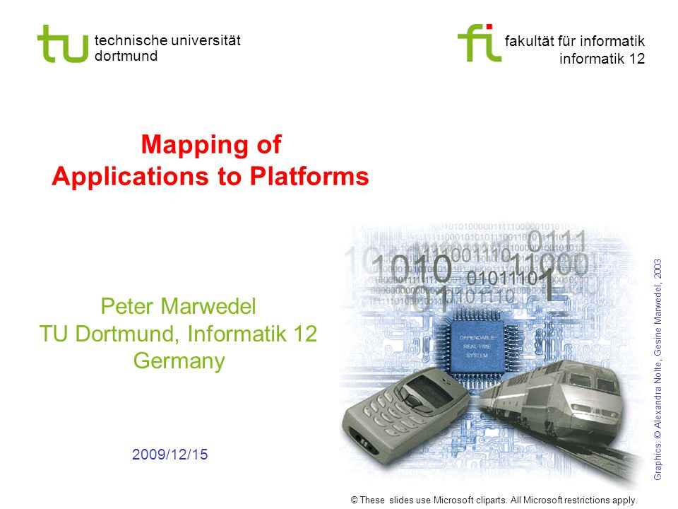 fakultät für informatik informatik 12 technische universität dortmund Mapping of Applications to Platforms Peter Marwedel TU Dortmund, Informatik 12 Germany 2009/12/15 © These slides use Microsoft cliparts.