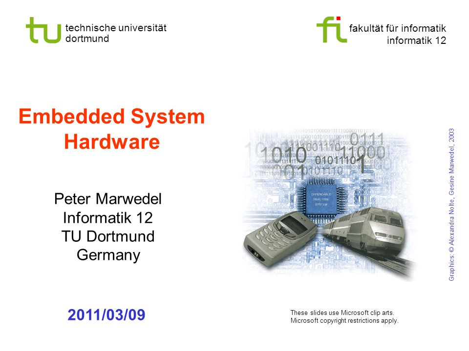 fakultät für informatik informatik 12 technische universität dortmund Embedded System Hardware Peter Marwedel Informatik 12 TU Dortmund Germany 2011/03/09 Graphics: © Alexandra Nolte, Gesine Marwedel, 2003 These slides use Microsoft clip arts.