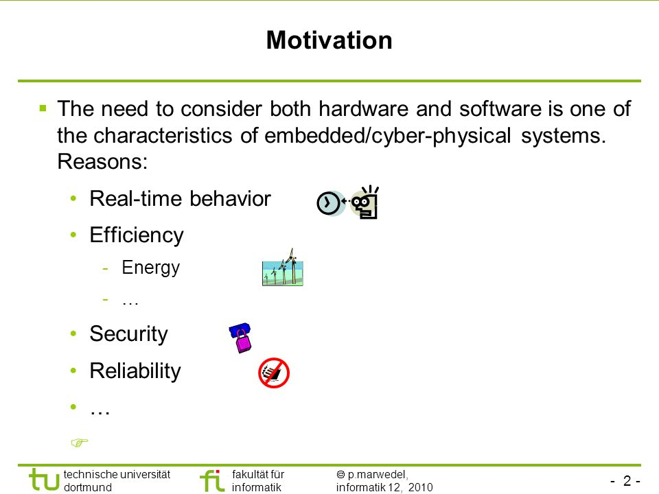 - 2 - technische universität dortmund fakultät für informatik p.marwedel, informatik 12, 2010 TU Dortmund Motivation The need to consider both hardware and software is one of the characteristics of embedded/cyber-physical systems.