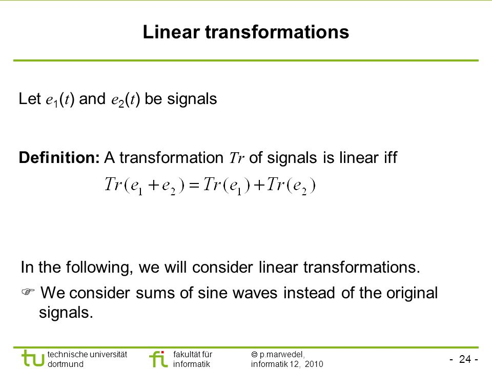 technische universität dortmund fakultät für informatik p.marwedel, informatik 12, 2010 TU Dortmund Linear transformations Let e 1 ( t ) and e 2 ( t ) be signals Definition: A transformation Tr of signals is linear iff In the following, we will consider linear transformations.