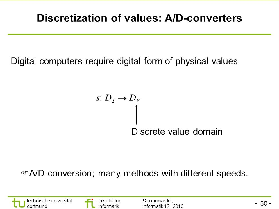 technische universität dortmund fakultät für informatik p.marwedel, informatik 12, 2010 TU Dortmund Discretization of values: A/D-converters Digital computers require digital form of physical values s : D T D V Discrete value domain A/D-conversion; many methods with different speeds.