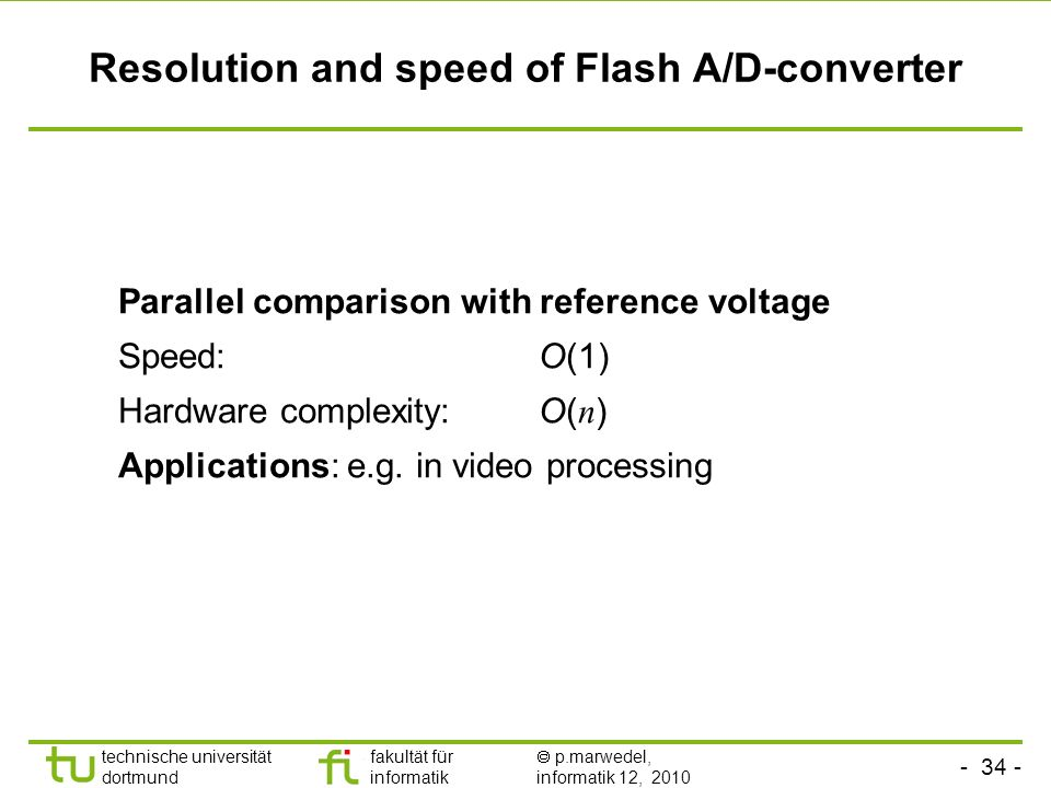 technische universität dortmund fakultät für informatik p.marwedel, informatik 12, 2010 TU Dortmund Resolution and speed of Flash A/D-converter Parallel comparison with reference voltage Speed: O(1) Hardware complexity: O( n ) Applications: e.g.
