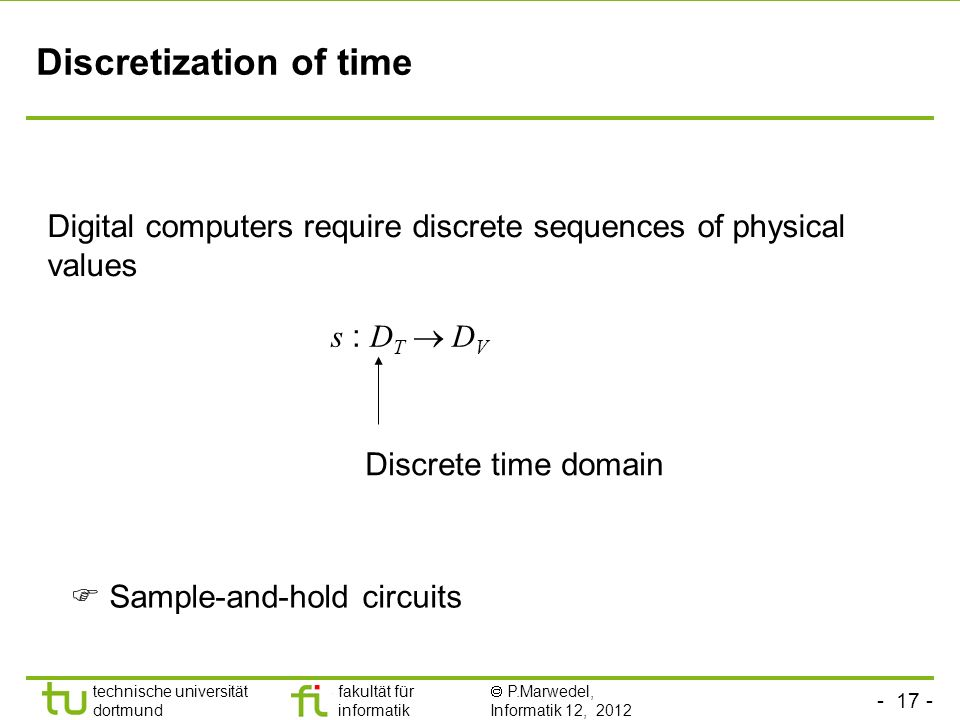 technische universität dortmund fakultät für informatik P.Marwedel, Informatik 12, 2012 TU Dortmund Discretization of time Digital computers require discrete sequences of physical values s : D T D V Discrete time domain Sample-and-hold circuits