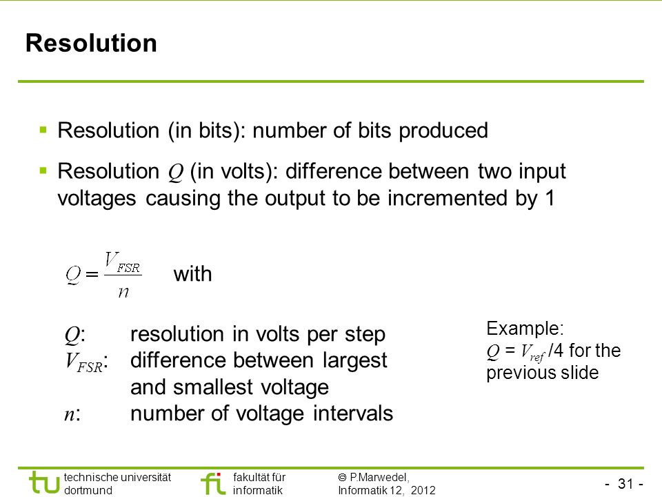 technische universität dortmund fakultät für informatik P.Marwedel, Informatik 12, 2012 TU Dortmund Resolution Resolution (in bits): number of bits produced Resolution Q (in volts): difference between two input voltages causing the output to be incremented by 1 with Q : resolution in volts per step V FSR : difference between largest and smallest voltage n : number of voltage intervals Example: Q = V ref /4 for the previous slide