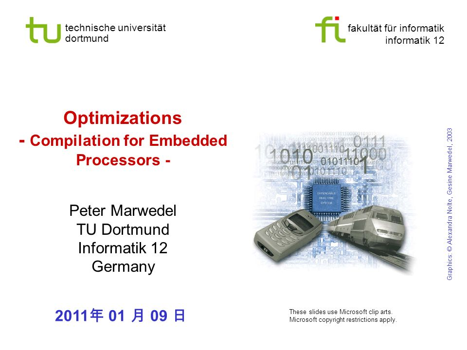 fakultät für informatik informatik 12 technische universität dortmund Optimizations - Compilation for Embedded Processors - Peter Marwedel TU Dortmund Informatik 12 Germany Graphics: © Alexandra Nolte, Gesine Marwedel, 2003 These slides use Microsoft clip arts.