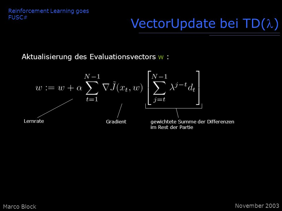 Marco Block VectorUpdate bei TD() Aktualisierung des Evaluationsvectors w : Lernrate Gradientgewichtete Summe der Differenzen im Rest der Partie Reinforcement Learning goes FUSC# November 2003