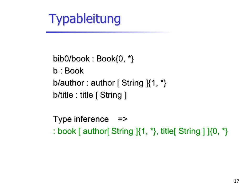 17 Typableitung bib0/book : Book{0, *} b : Book b/author : author [ String ]{1, *} b/title : title [ String ] Type inference => : book [ author[ String ]{1, *}, title[ String ] ]{0, *}