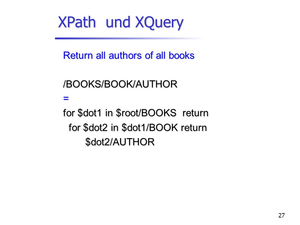 27 XPath und XQuery Return all authors of all books /BOOKS/BOOK/AUTHOR= for $dot1 in $root/BOOKS return for $dot2 in $dot1/BOOK return for $dot2 in $dot1/BOOK return $dot2/AUTHOR $dot2/AUTHOR