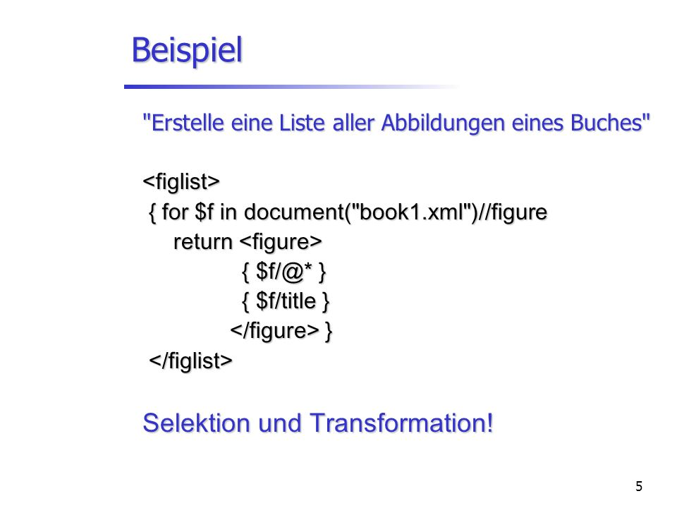 5 Beispiel Erstelle eine Liste aller Abbildungen eines Buches <figlist> { for $f in document( book1.xml )//figure { for $f in document( book1.xml )//figure return return { } { } { $f/title } { $f/title } } } Selektion und Transformation!