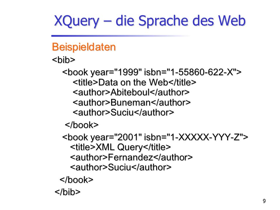 9 XQuery – die Sprache des Web Beispieldaten<bib> Data on the Web Abiteboul Buneman Suciu Data on the Web Abiteboul Buneman Suciu XML Query Fernandez Suciu XML Query Fernandez Suciu