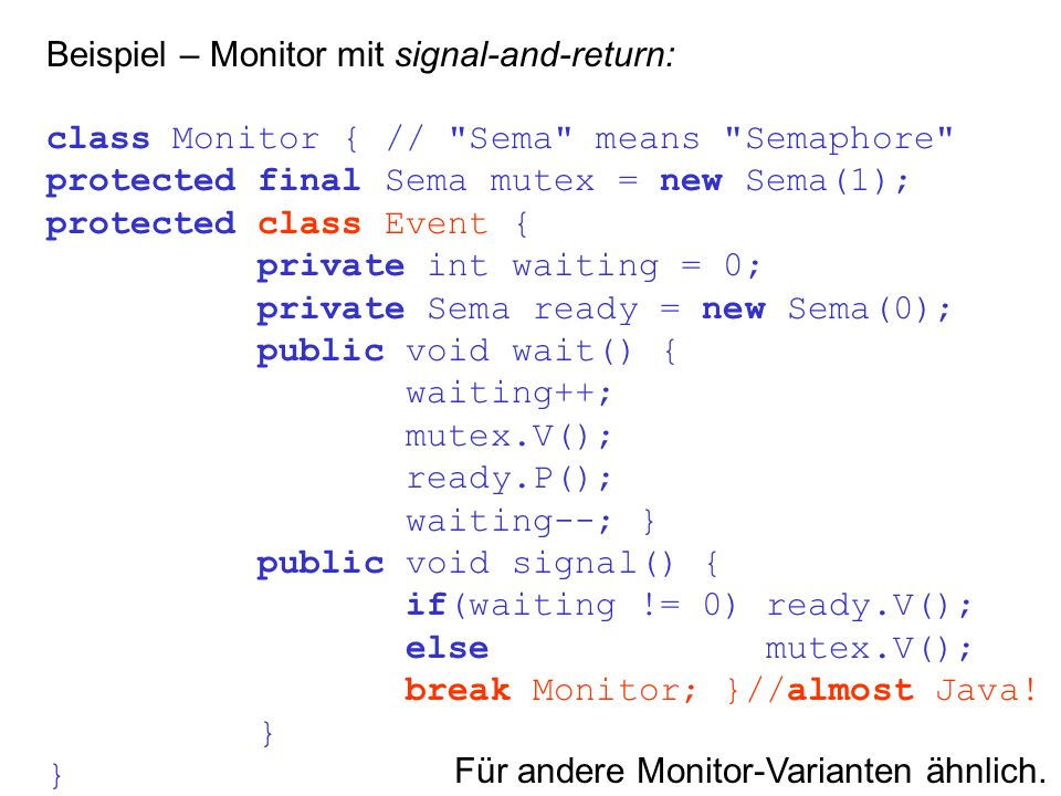 Beispiel – Monitor mit signal-and-return: class Monitor { // Sema means Semaphore protected final Sema mutex = new Sema(1); protected class Event { private int waiting = 0; private Sema ready = new Sema(0); public void wait() { waiting++; mutex.V(); ready.P(); waiting--; } public void signal() { if(waiting != 0) ready.V(); else mutex.V(); break Monitor; }//almost Java.