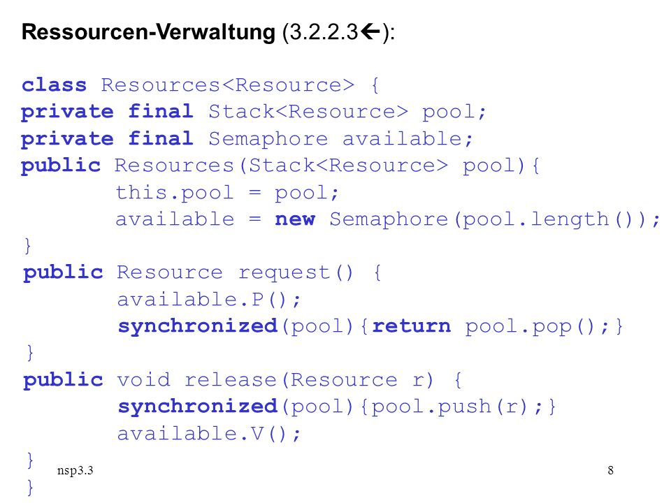 nsp3.38 Ressourcen-Verwaltung ( ): class Resources { private final Stack pool; private final Semaphore available; public Resources(Stack pool){ this.pool = pool; available = new Semaphore(pool.length()); } public Resource request() { available.P(); synchronized(pool){return pool.pop();} } public void release(Resource r) { synchronized(pool){pool.push(r);} available.V(); }