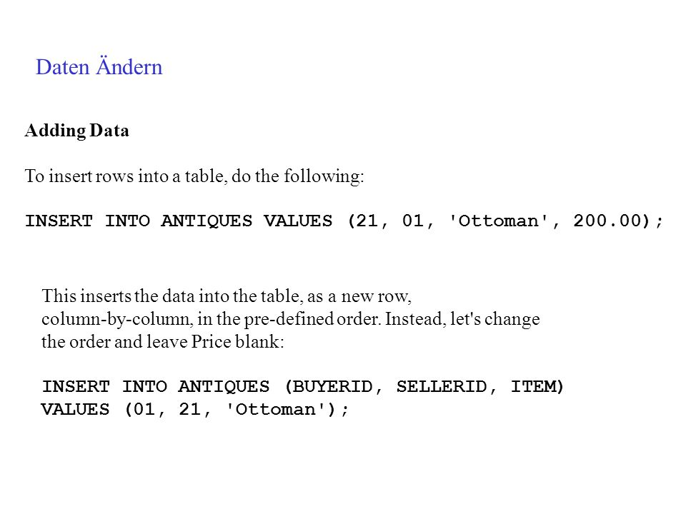Daten Ändern Adding Data To insert rows into a table, do the following: INSERT INTO ANTIQUES VALUES (21, 01, Ottoman , ); This inserts the data into the table, as a new row, column-by-column, in the pre-defined order.