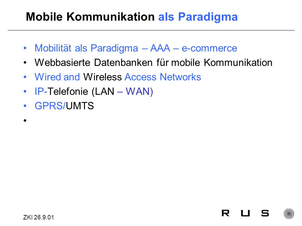 ZKI Mobile Kommunikation als Paradigma Mobilität als Paradigma – AAA – e-commerce Webbasierte Datenbanken für mobile Kommunikation Wired and Wireless Access Networks IP-Telefonie (LAN – WAN) GPRS/UMTS