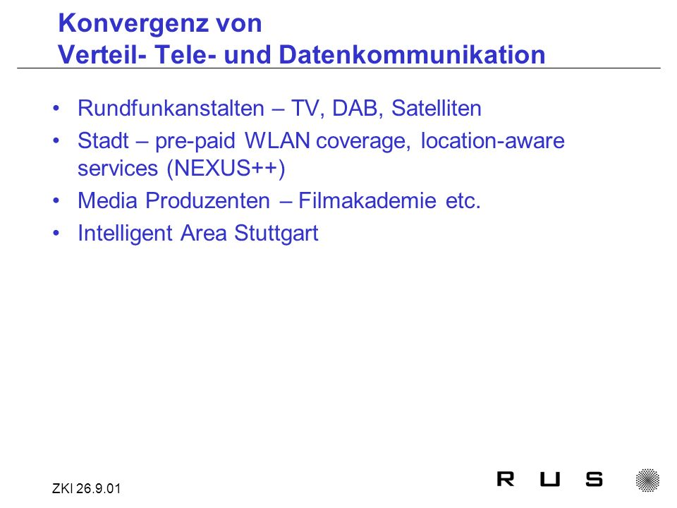 ZKI 26.9.01 Konvergenz von Verteil- Tele- und Datenkommunikation Rundfunkanstalten – TV, DAB, Satelliten Stadt – pre-paid WLAN coverage, location-aware services (NEXUS++) Media Produzenten – Filmakademie etc.