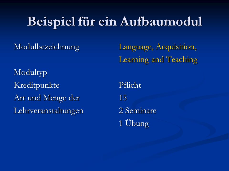 Beispiel für ein Aufbaumodul ModulbezeichnungModultypKreditpunkte Art und Menge der Lehrveranstaltungen Language, Acquisition, Learning and Teaching Pflicht 15 2 Seminare 1 Übung