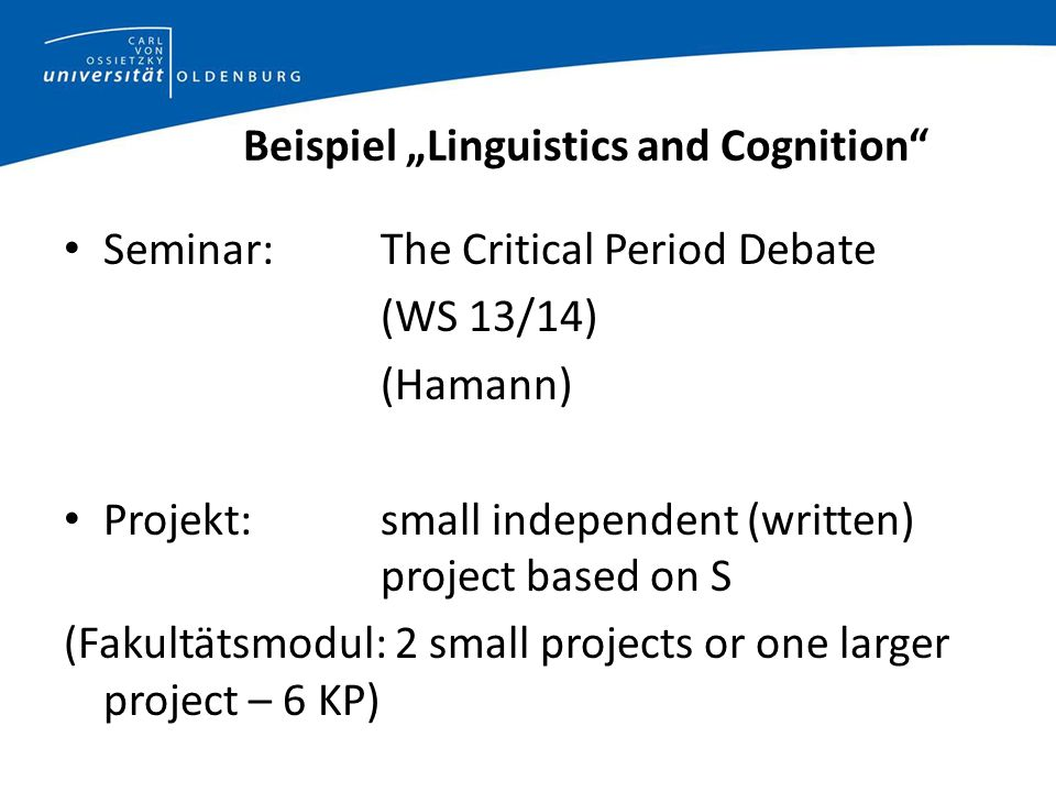 Beispiel Linguistics and Cognition Seminar: The Critical Period Debate (WS 13/14) (Hamann) Projekt:small independent (written) project based on S (Fakultätsmodul: 2 small projects or one larger project – 6 KP)