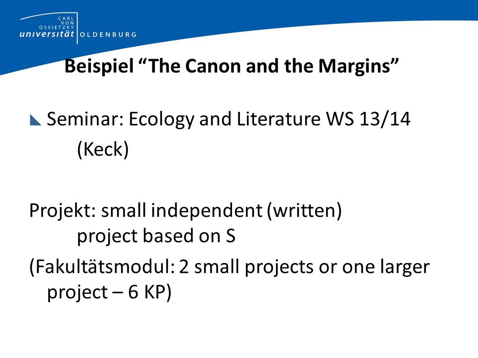 Beispiel The Canon and the Margins Seminar: Ecology and Literature WS 13/14 (Keck) Projekt: small independent (written) project based on S (Fakultätsmodul: 2 small projects or one larger project – 6 KP)