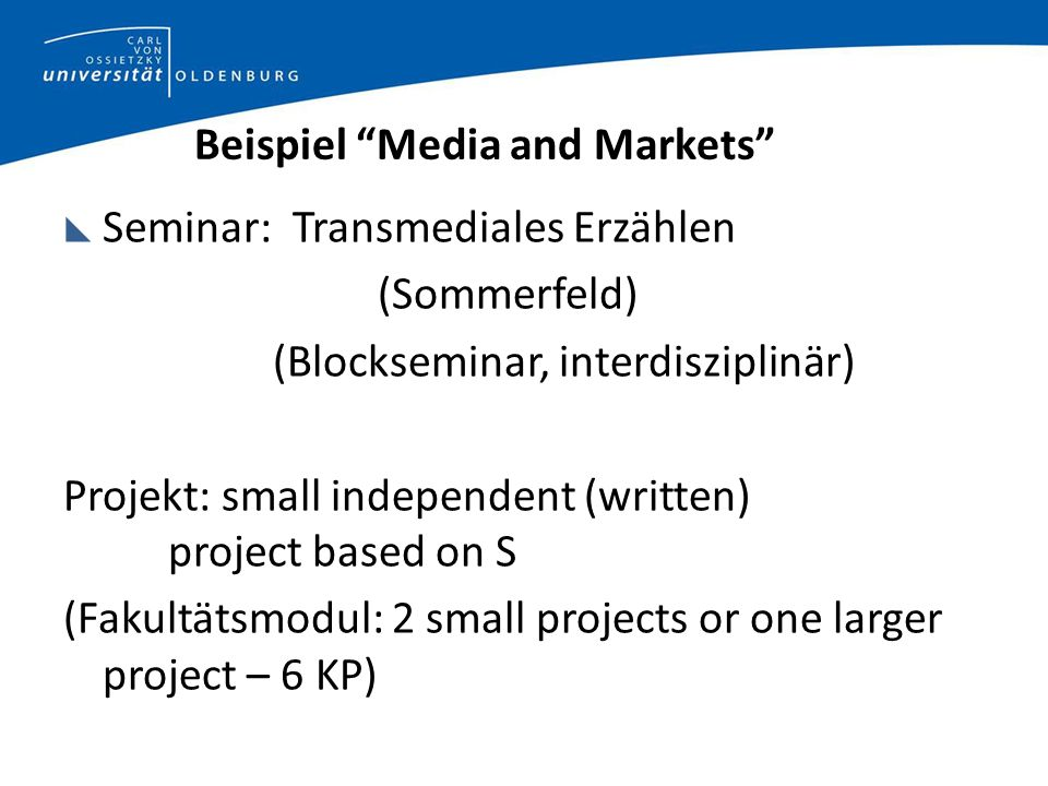 Beispiel Media and Markets Seminar: Transmediales Erzählen (Sommerfeld) (Blockseminar, interdisziplinär) Projekt: small independent (written) project based on S (Fakultätsmodul: 2 small projects or one larger project – 6 KP)