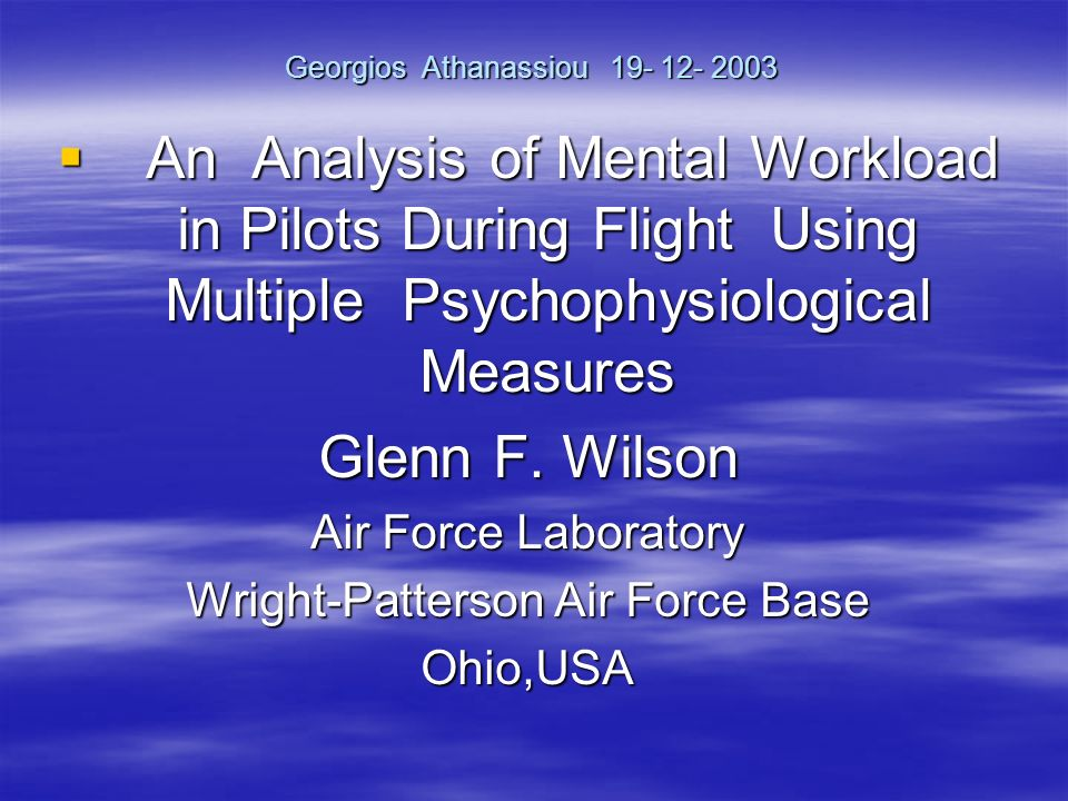 Georgios Athanassiou An Analysis of Mental Workload in Pilots During Flight Using Multiple Psychophysiological Measures An Analysis of Mental Workload in Pilots During Flight Using Multiple Psychophysiological Measures Glenn F.