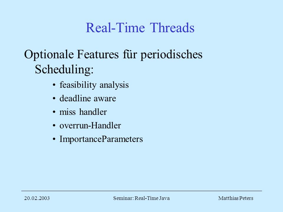 Matthias Peters Seminar: Real-Time Java Real-Time Threads Optionale Features für periodisches Scheduling: feasibility analysis deadline aware miss handler overrun-Handler ImportanceParameters