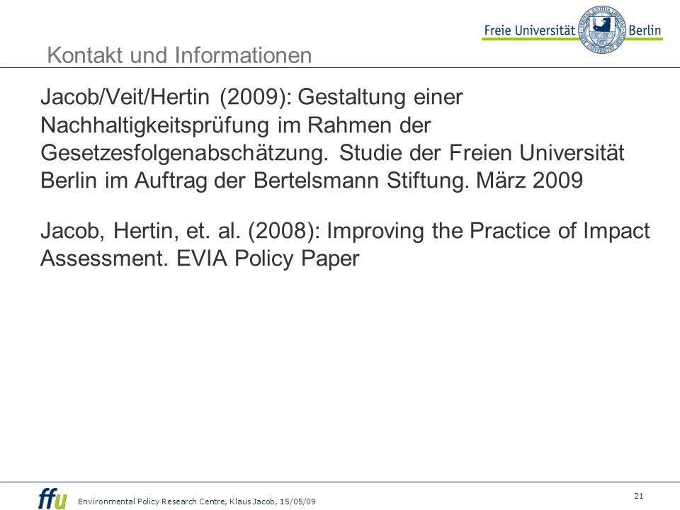 21 Environmental Policy Research Centre, Klaus Jacob, 15/05/09 Kontakt und Informationen Jacob/Veit/Hertin (2009): Gestaltung einer Nachhaltigkeitsprüfung im Rahmen der Gesetzesfolgenabschätzung.