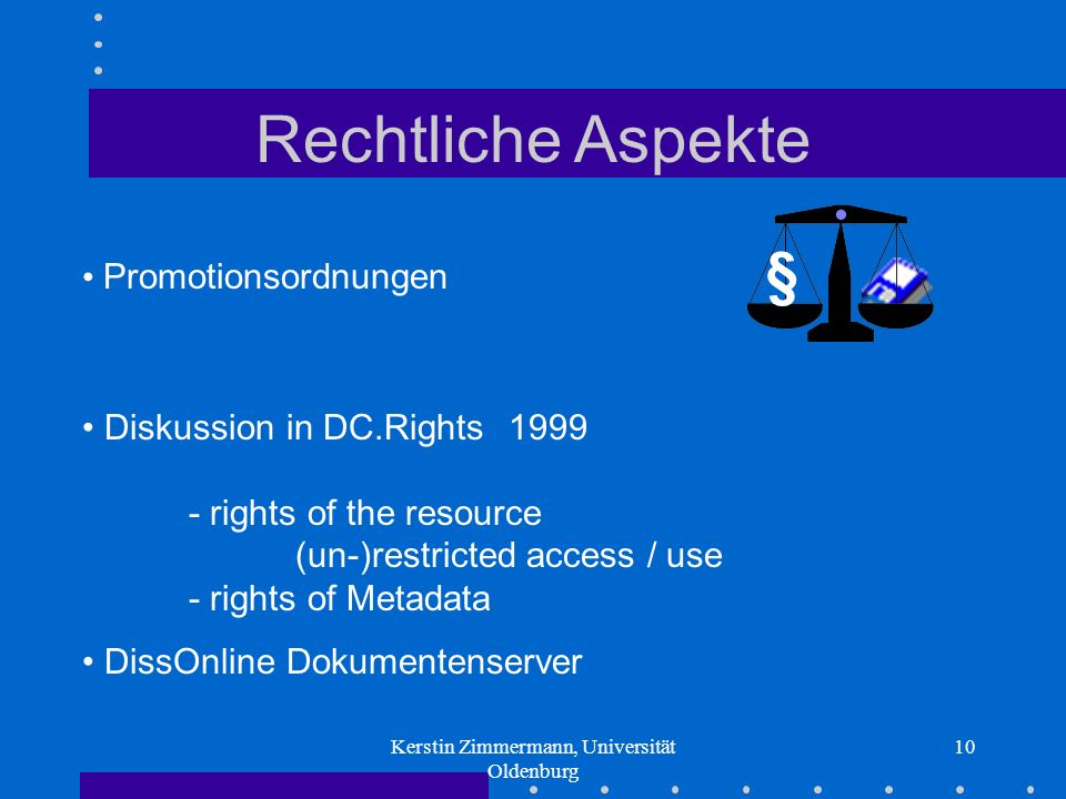 Kerstin Zimmermann, Universität Oldenburg 10 Rechtliche Aspekte Promotionsordnungen § Diskussion in DC.Rights1999 - rights of the resource (un-)restricted access / use - rights of Metadata DissOnline Dokumentenserver