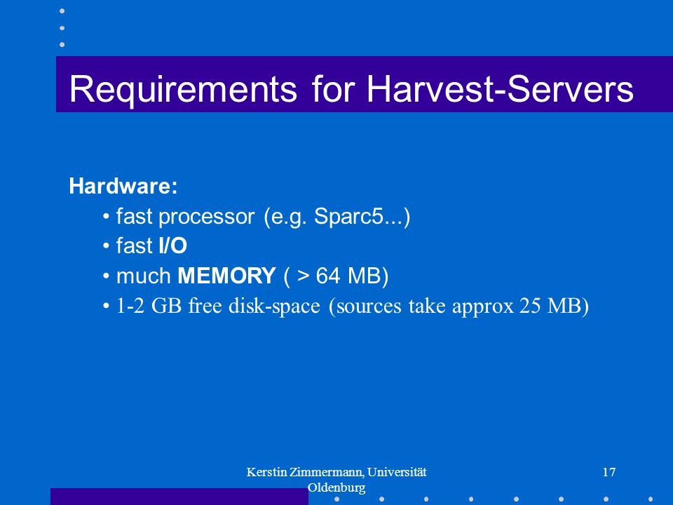 Kerstin Zimmermann, Universität Oldenburg 17 Requirements for Harvest-Servers Hardware: fast processor (e.g.