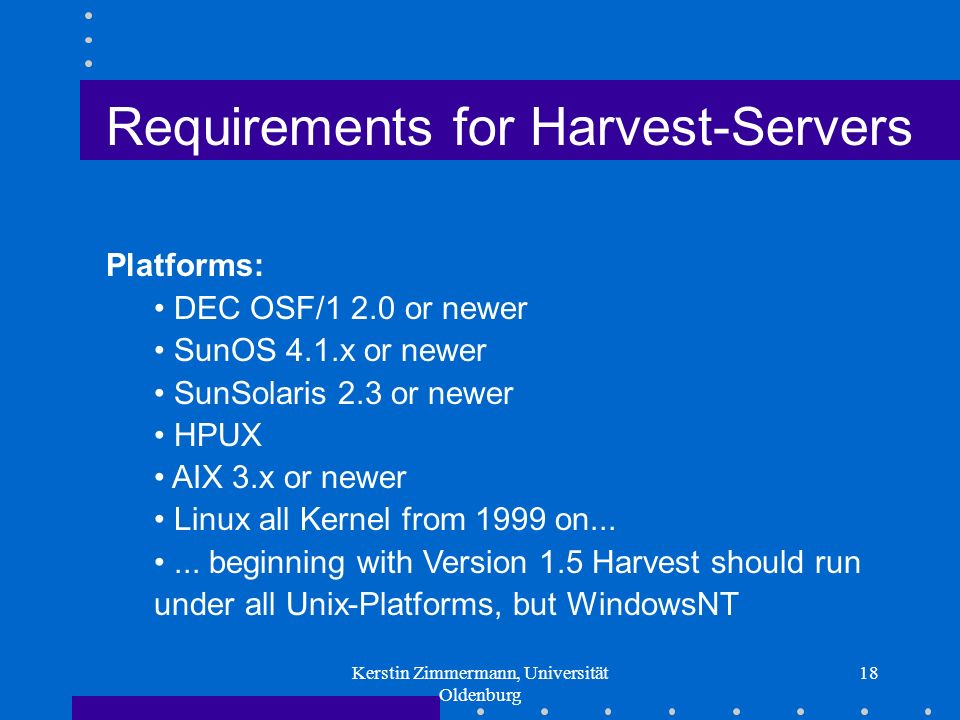 Kerstin Zimmermann, Universität Oldenburg 18 Requirements for Harvest-Servers Platforms: DEC OSF/1 2.0 or newer SunOS 4.1.x or newer SunSolaris 2.3 or newer HPUX AIX 3.x or newer Linux all Kernel from 1999 on......
