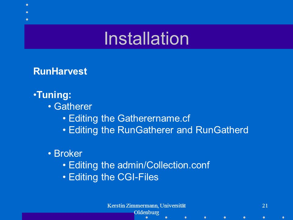 Kerstin Zimmermann, Universität Oldenburg 21 Installation RunHarvest Tuning: Gatherer Editing the Gatherername.cf Editing the RunGatherer and RunGatherd Broker Editing the admin/Collection.conf Editing the CGI-Files