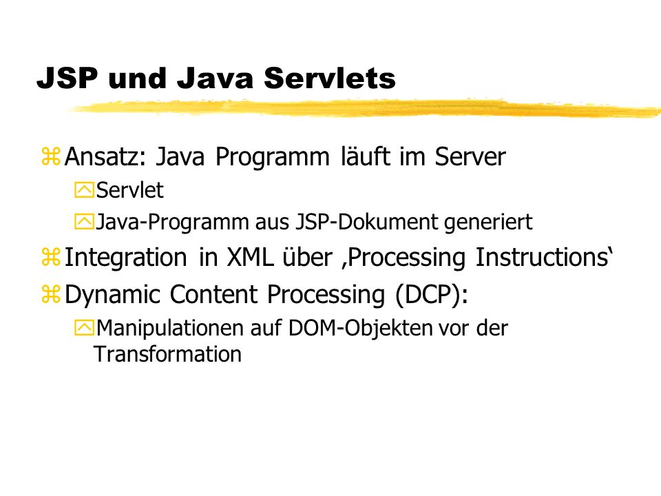 JSP und Java Servlets zAnsatz: Java Programm läuft im Server yServlet yJava-Programm aus JSP-Dokument generiert zIntegration in XML über Processing Instructions zDynamic Content Processing (DCP): yManipulationen auf DOM-Objekten vor der Transformation