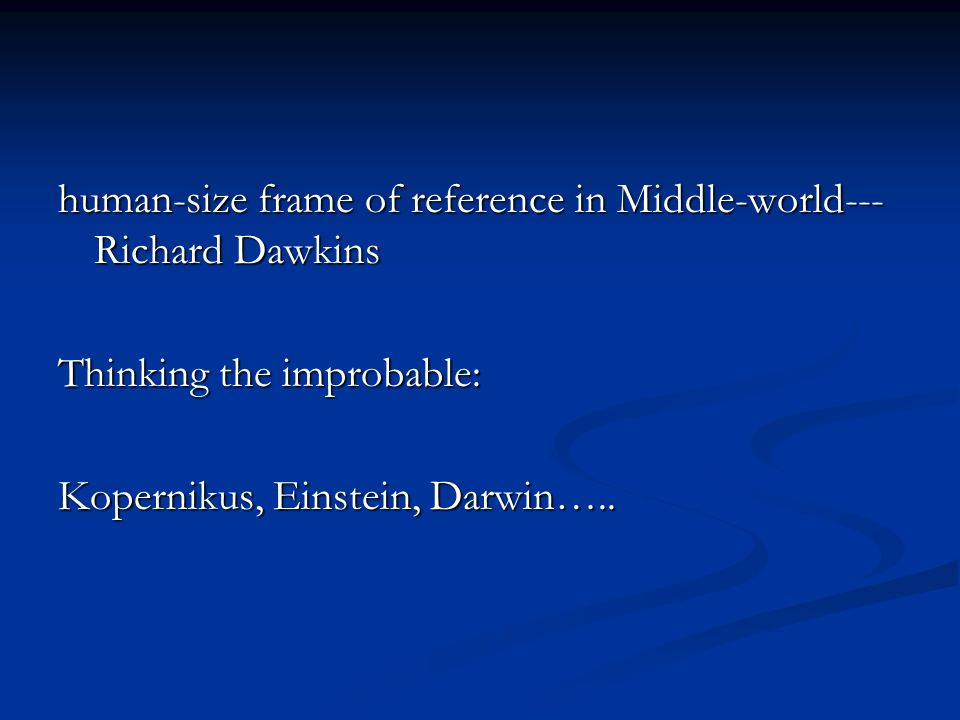 human-size frame of reference in Middle-world--- Richard Dawkins Thinking the improbable: Kopernikus, Einstein, Darwin…..