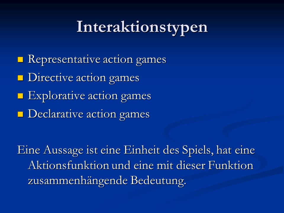 Interaktionstypen Representative action games Representative action games Directive action games Directive action games Explorative action games Explorative action games Declarative action games Declarative action games Eine Aussage ist eine Einheit des Spiels, hat eine Aktionsfunktion und eine mit dieser Funktion zusammenhängende Bedeutung.