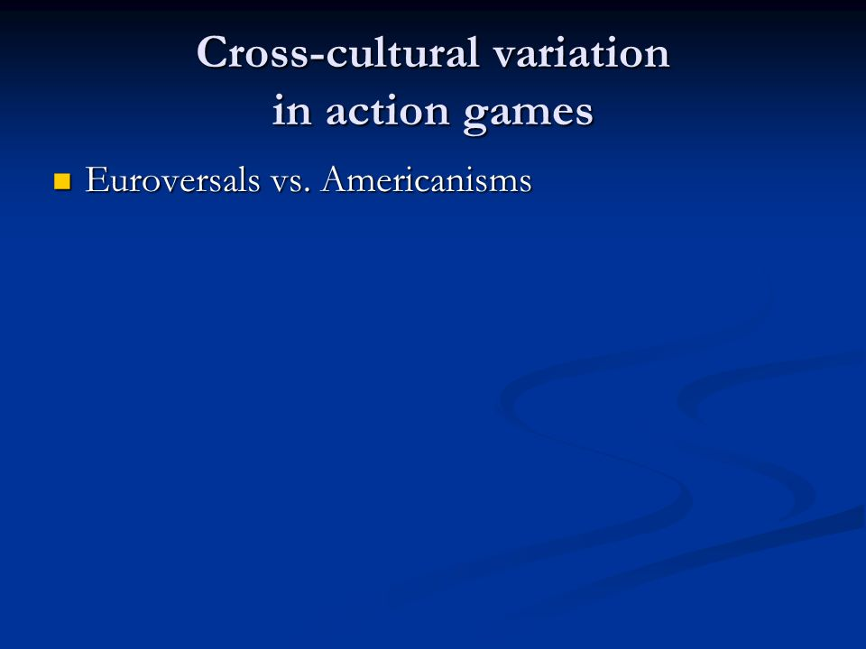 Cross-cultural variation in action games Euroversals vs. Americanisms Euroversals vs. Americanisms