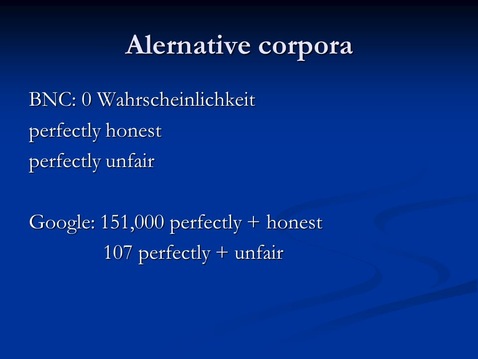 Alernative corpora BNC: 0 Wahrscheinlichkeit perfectly honest perfectly unfair Google: 151,000 perfectly + honest 107 perfectly + unfair 107 perfectly + unfair