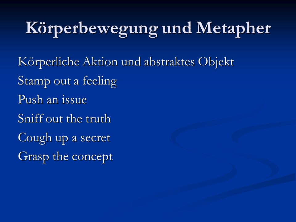Körperbewegung und Metapher Körperliche Aktion und abstraktes Objekt Stamp out a feeling Push an issue Sniff out the truth Cough up a secret Grasp the concept