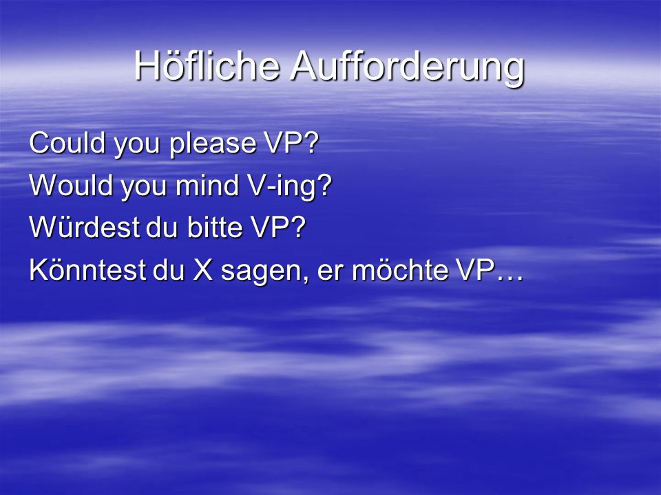 Höfliche Aufforderung Could you please VP. Would you mind V-ing.