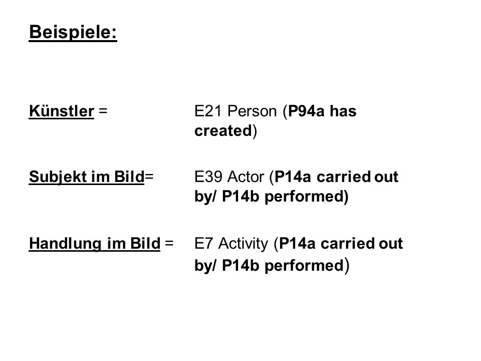 Beispiele: Künstler = E21 Person (P94a has created) Subjekt im Bild= E39 Actor (P14a carried out by/ P14b performed) Handlung im Bild =E7 Activity (P14a carried out by/ P14b performed )